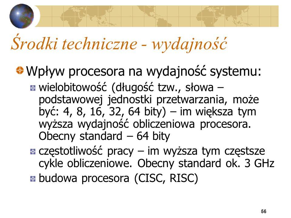 56 Środki techniczne - wydajność Wpływ procesora na wydajność systemu: wielobitowość (długość tzw., słowa – podstawowej jednostki przetwarzania, może