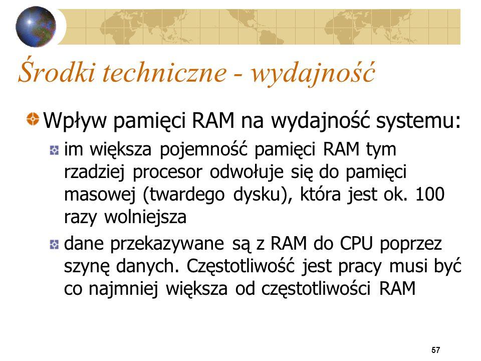 57 Środki techniczne - wydajność Wpływ pamięci RAM na wydajność systemu: im większa pojemność pamięci RAM tym rzadziej procesor odwołuje się do pamięc