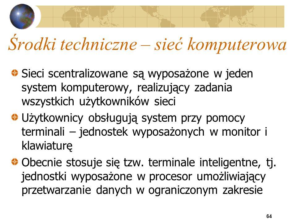 64 Środki techniczne – sieć komputerowa Sieci scentralizowane są wyposażone w jeden system komputerowy, realizujący zadania wszystkich użytkowników si
