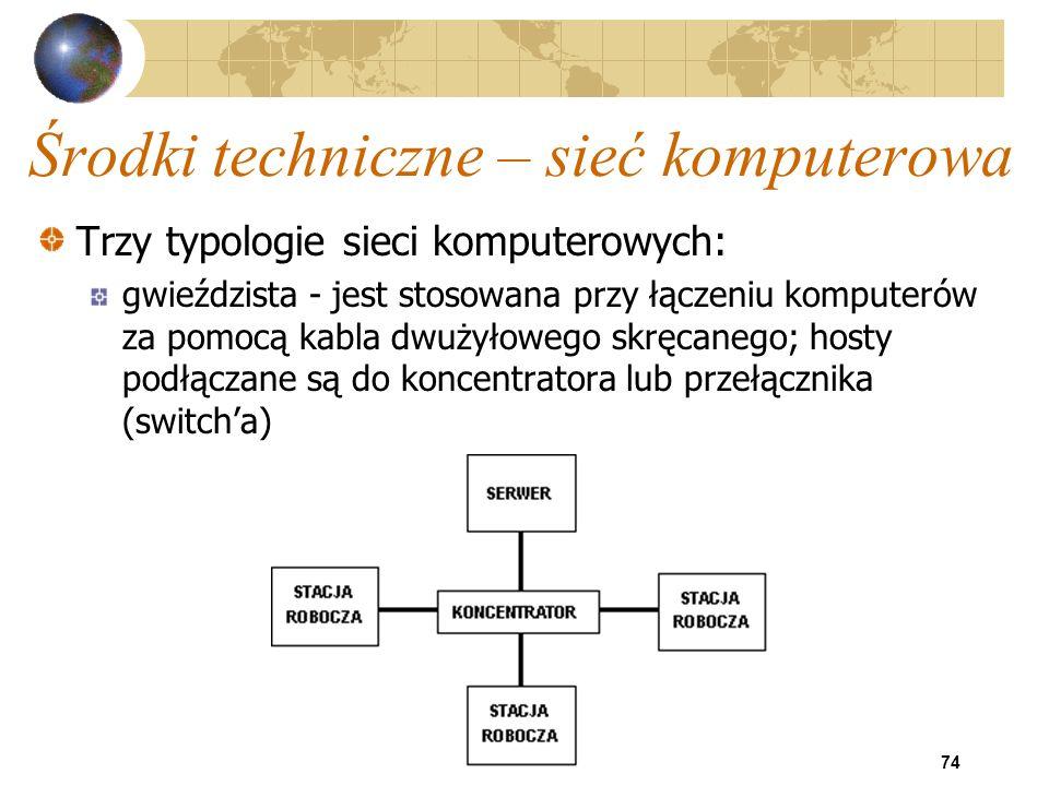 74 Środki techniczne – sieć komputerowa Trzy typologie sieci komputerowych: gwieździsta - jest stosowana przy łączeniu komputerów za pomocą kabla dwuż