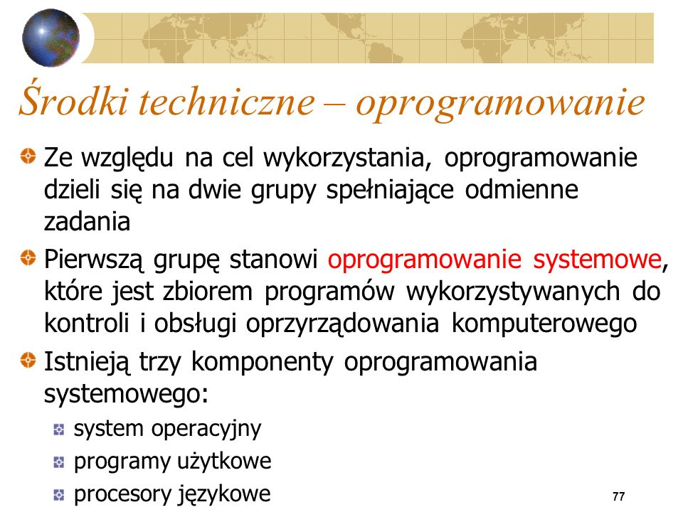 77 Środki techniczne – oprogramowanie Ze względu na cel wykorzystania, oprogramowanie dzieli się na dwie grupy spełniające odmienne zadania Pierwszą g