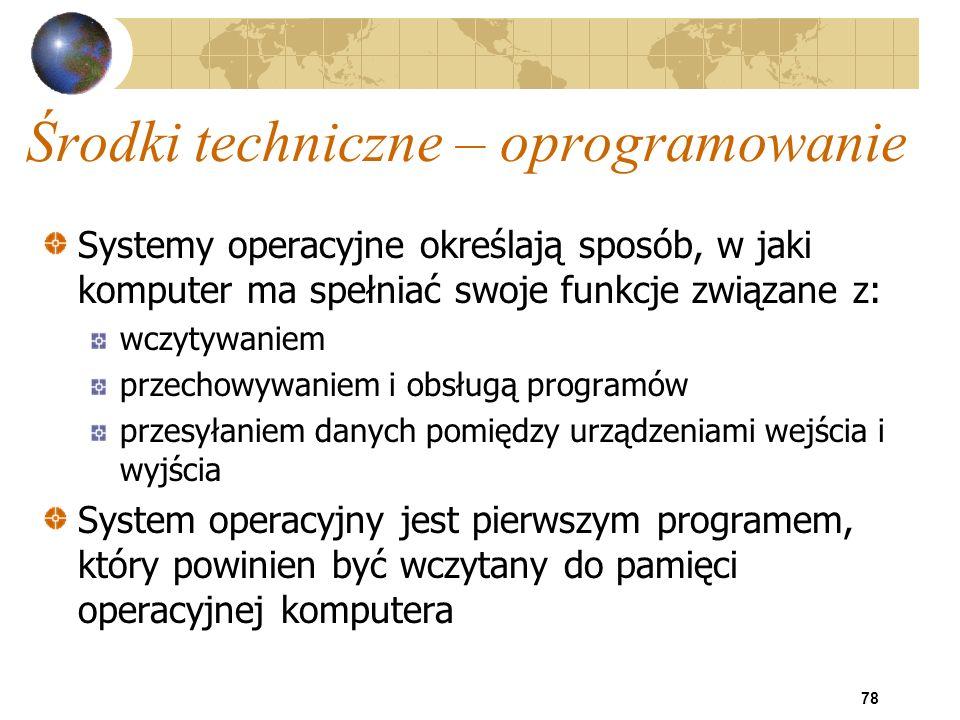 78 Środki techniczne – oprogramowanie Systemy operacyjne określają sposób, w jaki komputer ma spełniać swoje funkcje związane z: wczytywaniem przechow