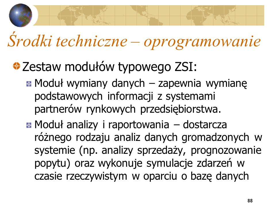 88 Środki techniczne – oprogramowanie Zestaw modułów typowego ZSI: Moduł wymiany danych – zapewnia wymianę podstawowych informacji z systemami partner