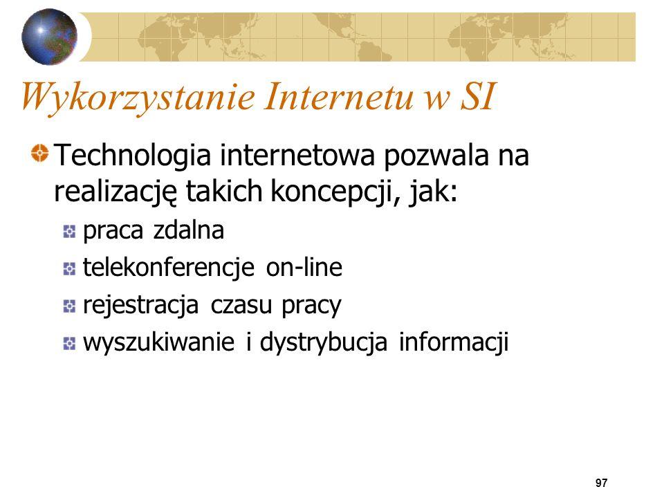 97 Wykorzystanie Internetu w SI Technologia internetowa pozwala na realizację takich koncepcji, jak: praca zdalna telekonferencje on-line rejestracja