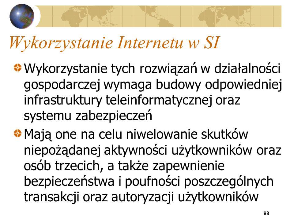 98 Wykorzystanie Internetu w SI Wykorzystanie tych rozwiązań w działalności gospodarczej wymaga budowy odpowiedniej infrastruktury teleinformatycznej