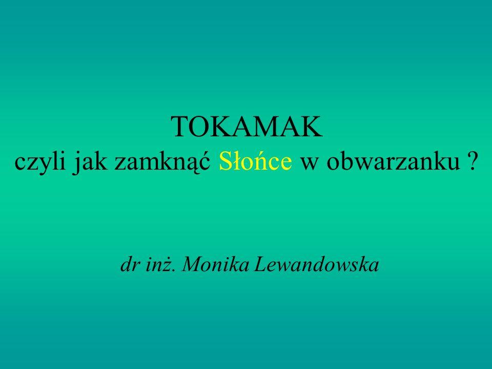 TOKAMAK czyli jak zamknąć Słońce w obwarzanku ? dr inż. Monika Lewandowska