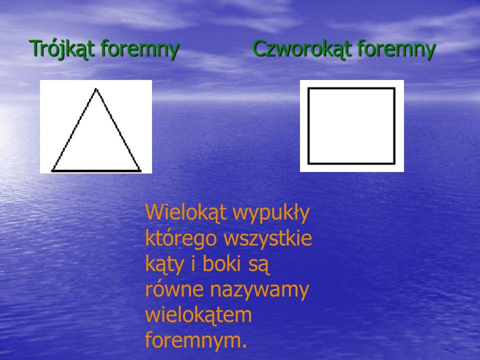 Trójkąt foremny Czworokąt foremny Wielokąt wypukły którego wszystkie kąty i boki są równe nazywamy wielokątem foremnym.