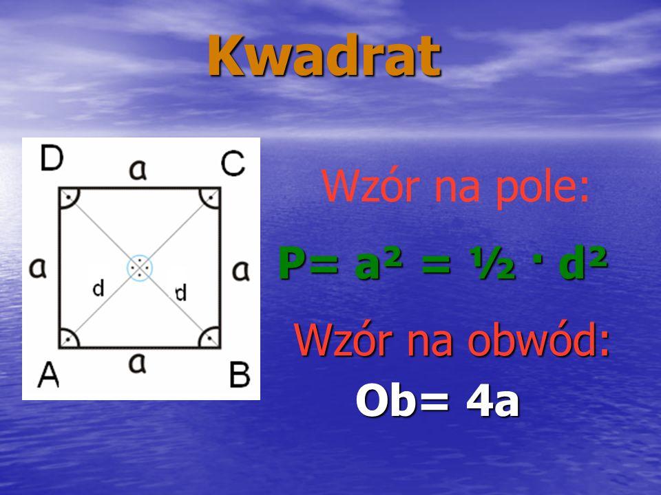 Kwadrat Wzór na pole: P= a² = ½ · d² Ob= 4a Wzór na obwód:
