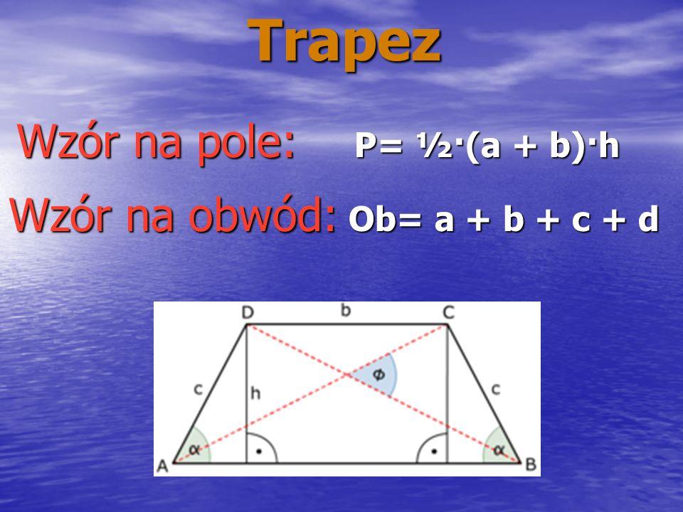 Trapez P= ½·(a + b)·h Wzór na pole: Wzór na obwód: Ob= a + b + c + d