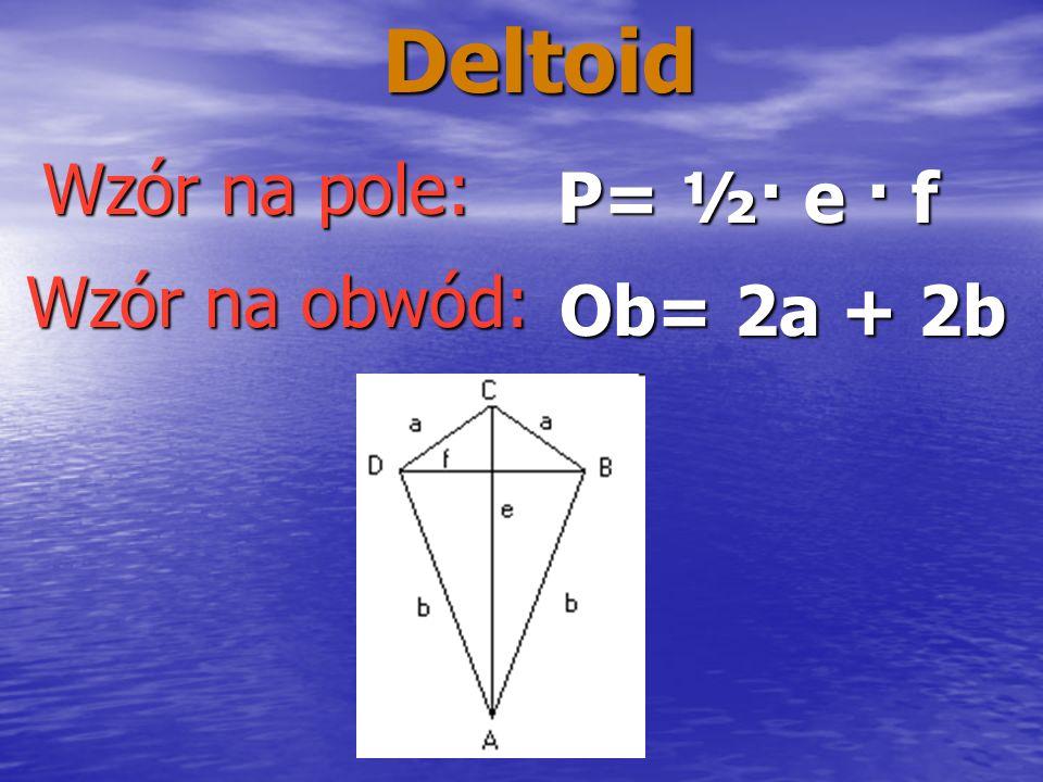 Deltoid Wzór na pole: P= ½· e · f Wzór na obwód: Ob= 2a + 2b