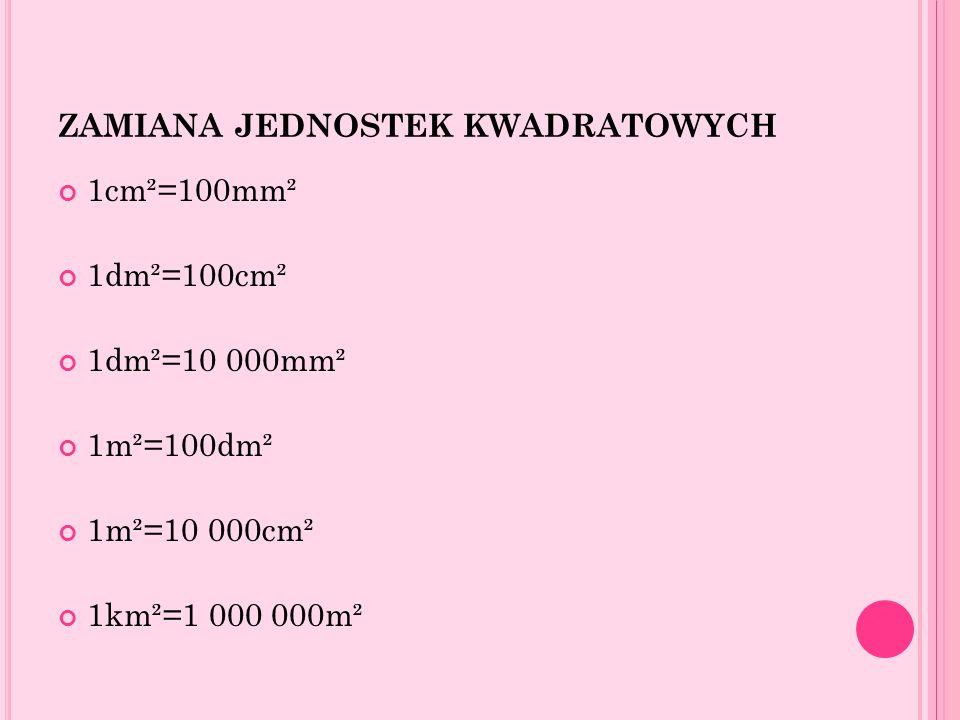 ZAMIANA JEDNOSTEK KWADRATOWYCH 1cm²=100mm² 1dm²=100cm² 1dm²=10 000mm² 1m²=100dm² 1m²=10 000cm² 1km²=1 000 000m²