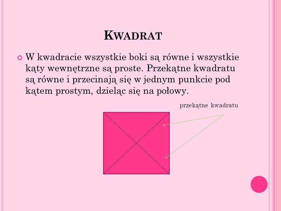 K WADRAT W kwadracie wszystkie boki są równe i wszystkie kąty wewnętrzne są proste. Przekątne kwadratu są równe i przecinają się w jednym punkcie pod
