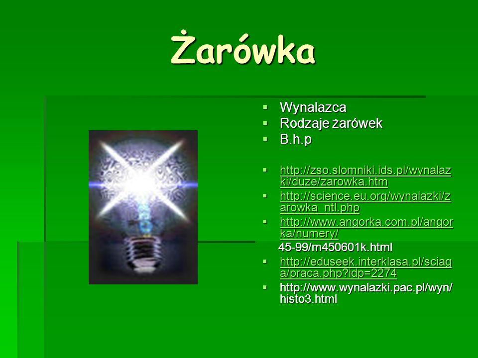 Żarówka Wynalazca Wynalazca Rodzaje żarówek Rodzaje żarówek B.h.p B.h.p http://zso.slomniki.ids.pl/wynalaz ki/duze/zarowka.htm http://zso.slomniki.ids