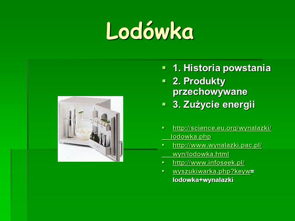 Lodówka 1. Historia powstania 1. Historia powstania 2. Produkty przechowywane 2. Produkty przechowywane 3. Zużycie energii 3. Zużycie energii http://s