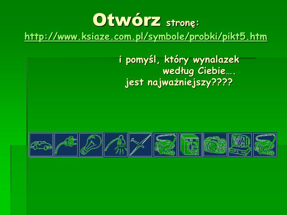 Otwórz stronę: http://www.ksiaze.com.pl/symbole/probki/pikt5.htm i pomyśl, który wynalazek według Ciebie…. jest najważniejszy???? http://www.ksiaze.co