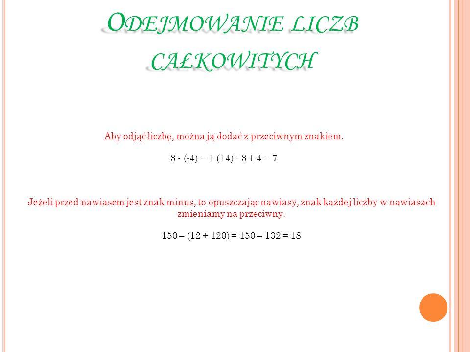 O DEJMOWANIE LICZB CAŁKOWITYCH Aby odjąć liczbę, można ją dodać z przeciwnym znakiem. 3 - (-4) = + (+4) =3 + 4 = 7 Jeżeli przed nawiasem jest znak min