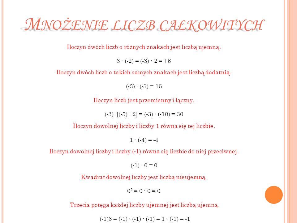 M NOŻENIE LICZB CAŁKOWITYCH Iloczyn dwóch liczb o różnych znakach jest liczbą ujemną. 3 (-2) = (-3) 2 = +6 Iloczyn dwóch liczb o takich samych znakach