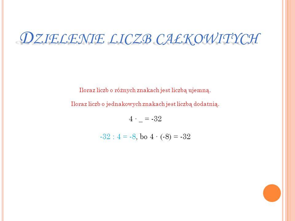 D ZIELENIE LICZB CAŁKOWITYCH Iloraz liczb o różnych znakach jest liczbą ujemną. Iloraz liczb o jednakowych znakach jest liczbą dodatnią. 4 _ = -32 -32