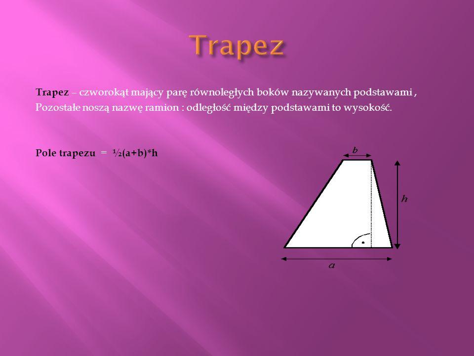 Trapez – czworokąt mający parę równoległych boków nazywanych podstawami, Pozostałe noszą nazwę ramion : odległość między podstawami to wysokość.