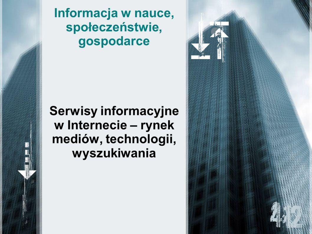 Informacja w nauce, społeczeństwie, gospodarce Serwisy informacyjne w Internecie – rynek mediów, technologii, wyszukiwania