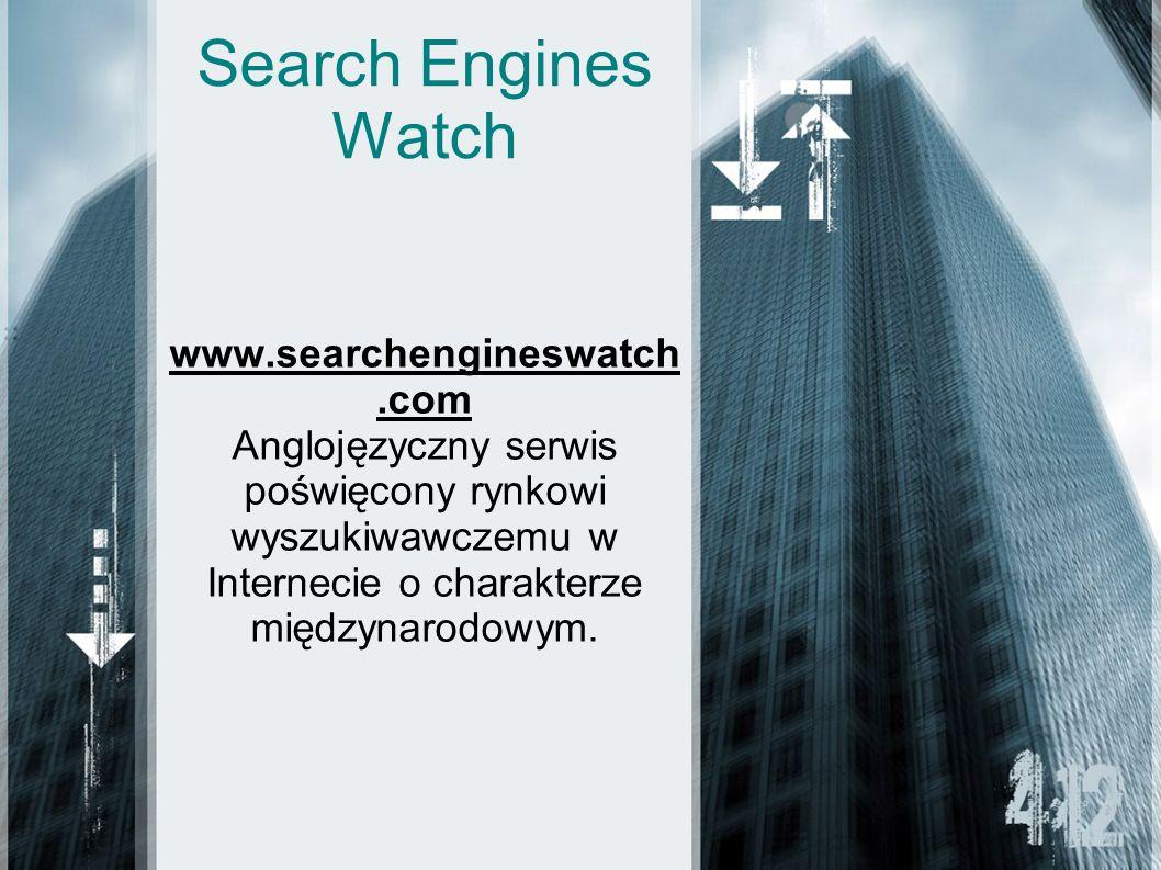 Search Engines Watch www.searchengineswatch.com Anglojęzyczny serwis poświęcony rynkowi wyszukiwawczemu w Internecie o charakterze międzynarodowym.