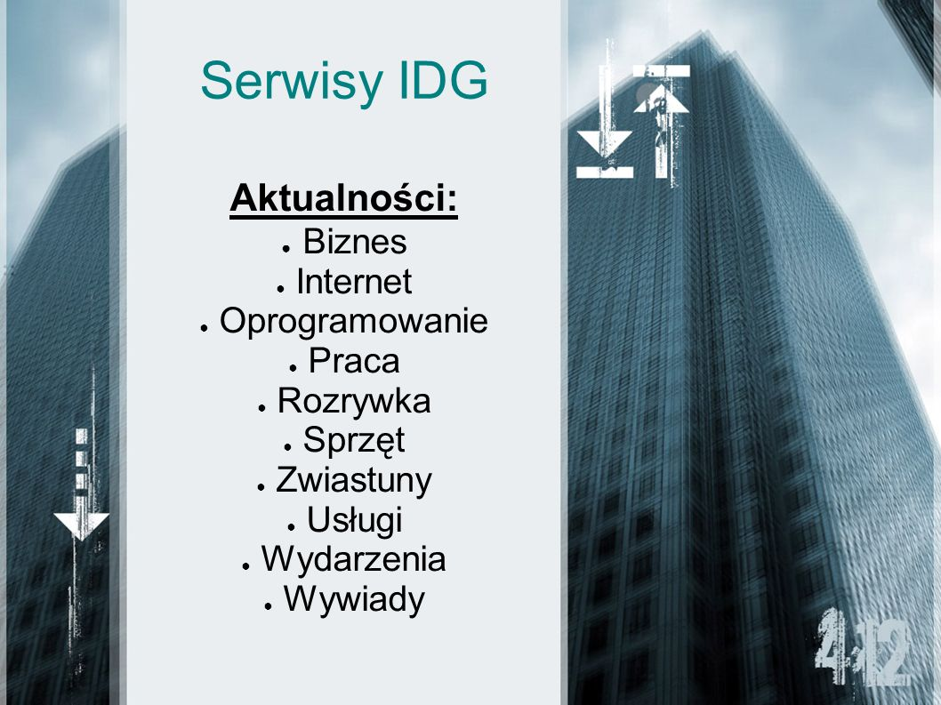 Serwisy IDG Aktualności: Biznes Internet Oprogramowanie Praca Rozrywka Sprzęt Zwiastuny Usługi Wydarzenia Wywiady