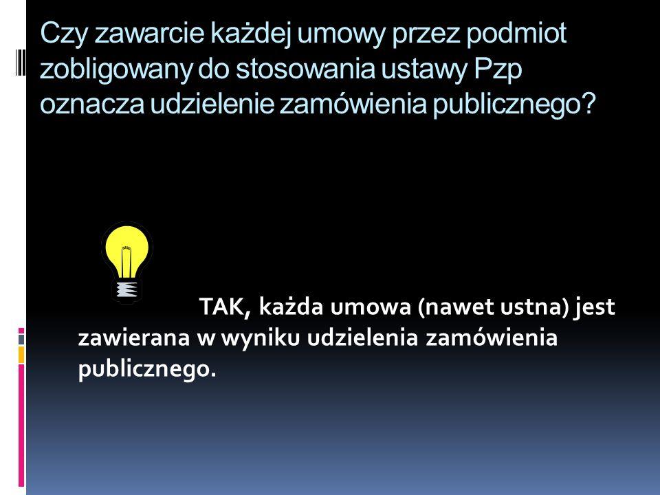 Czy zawarcie każdej umowy przez podmiot zobligowany do stosowania ustawy Pzp oznacza udzielenie zamówienia publicznego? TAK, każda umowa (nawet ustna)