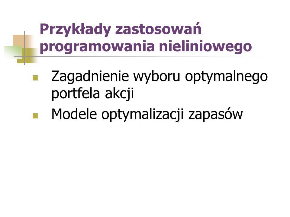 Przykłady zastosowań programowania nieliniowego Zagadnienie wyboru optymalnego portfela akcji Modele optymalizacji zapasów
