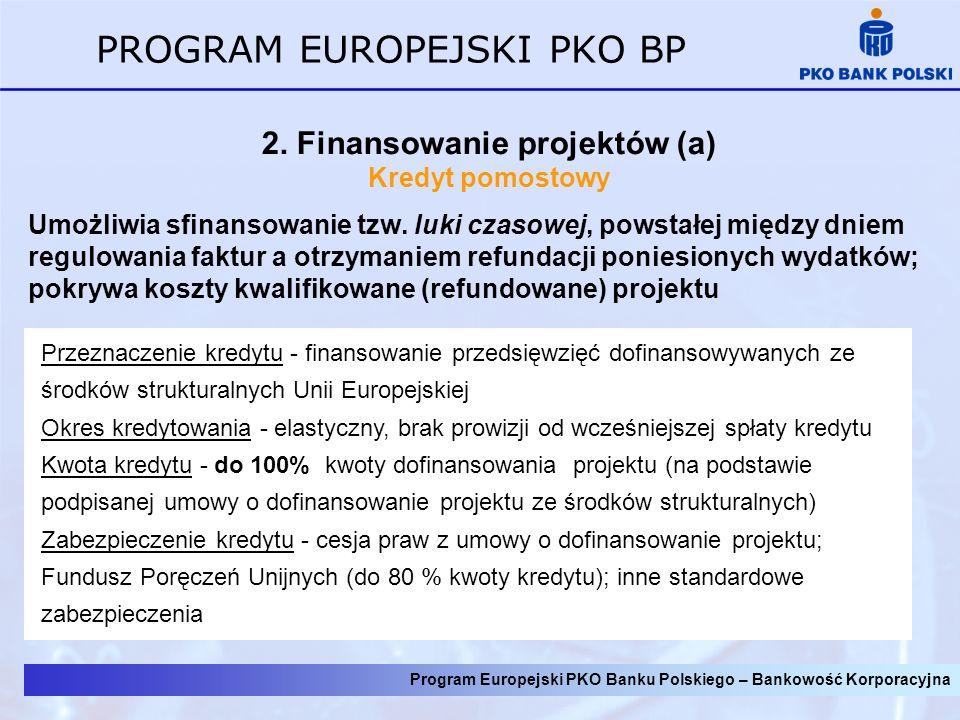 Program Europejski PKO Banku Polskiego – Bankowość Korporacyjna PROGRAM EUROPEJSKI PKO BP 2. Finansowanie projektów (a) Kredyt pomostowy Umożliwia sfi