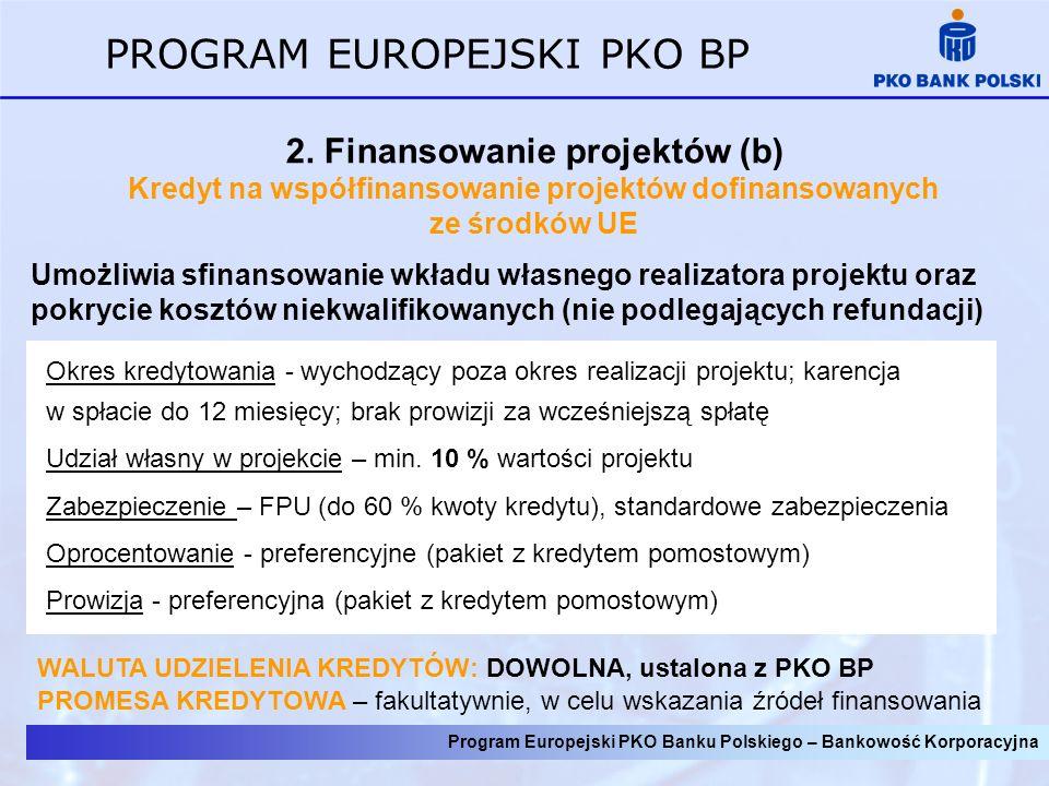 Program Europejski PKO Banku Polskiego – Bankowość Korporacyjna PROGRAM EUROPEJSKI PKO BP 2. Finansowanie projektów (b) Kredyt na współfinansowanie pr