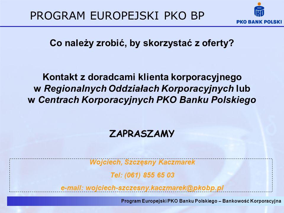 Program Europejski PKO Banku Polskiego – Bankowość Korporacyjna PROGRAM EUROPEJSKI PKO BP Co należy zrobić, by skorzystać z oferty? Kontakt z doradcam