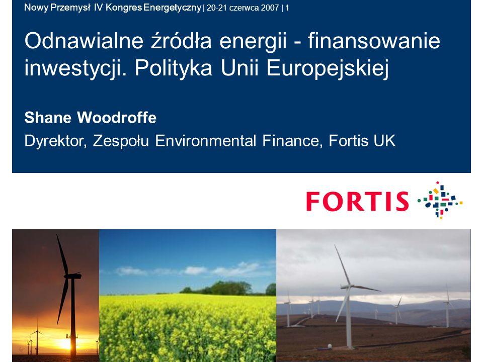 Nowy Przemysł IV Kongres Energetyczny | 20-21 czerwca 2007 | 1 Shane Woodroffe Dyrektor, Zespołu Environmental Finance, Fortis UK Odnawialne źródła energii - finansowanie inwestycji.