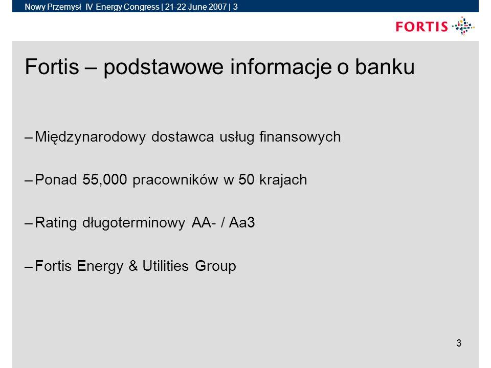Nowy Przemysł IV Energy Congress | 21-22 June 2007 | 3 3 Fortis – podstawowe informacje o banku –Międzynarodowy dostawca usług finansowych –Ponad 55,000 pracowników w 50 krajach –Rating długoterminowy AA- / Aa3 –Fortis Energy & Utilities Group