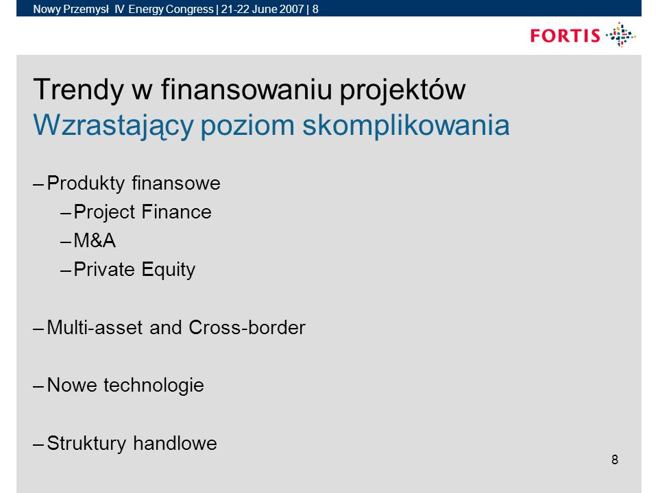 Nowy Przemysł IV Energy Congress | June 2007 | 8 8 Trendy w finansowaniu projektów Wzrastający poziom skomplikowania –Produkty finansowe –Project Finance –M&A –Private Equity –Multi-asset and Cross-border –Nowe technologie –Struktury handlowe