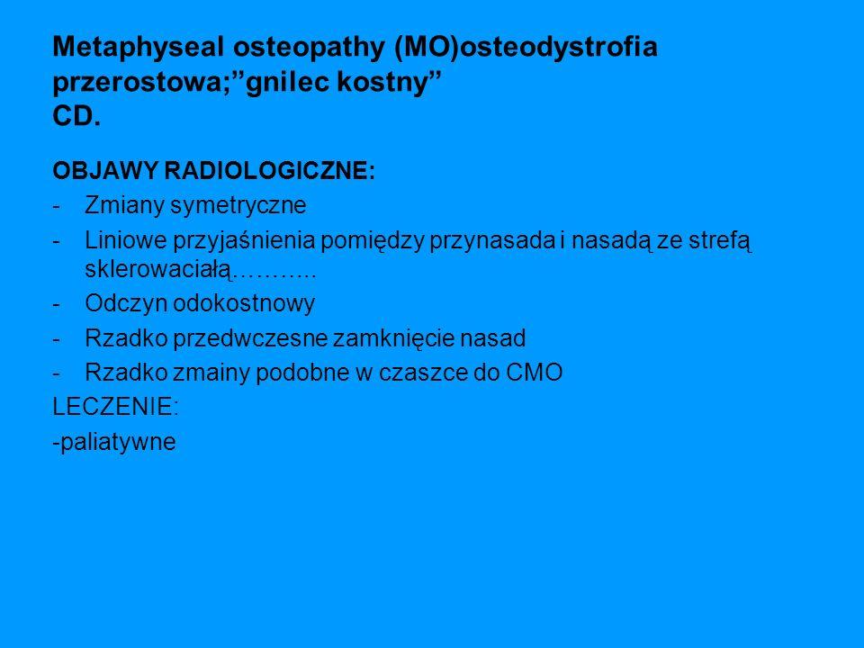 Metaphyseal osteopathy (MO)osteodystrofia przerostowa;gnilec kostny CD. OBJAWY RADIOLOGICZNE: -Zmiany symetryczne -Liniowe przyjaśnienia pomiędzy przy