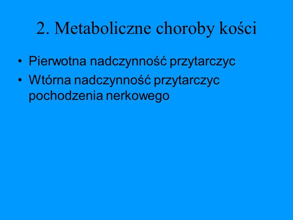 2. Metaboliczne choroby kości Pierwotna nadczynność przytarczyc Wtórna nadczynność przytarczyc pochodzenia nerkowego