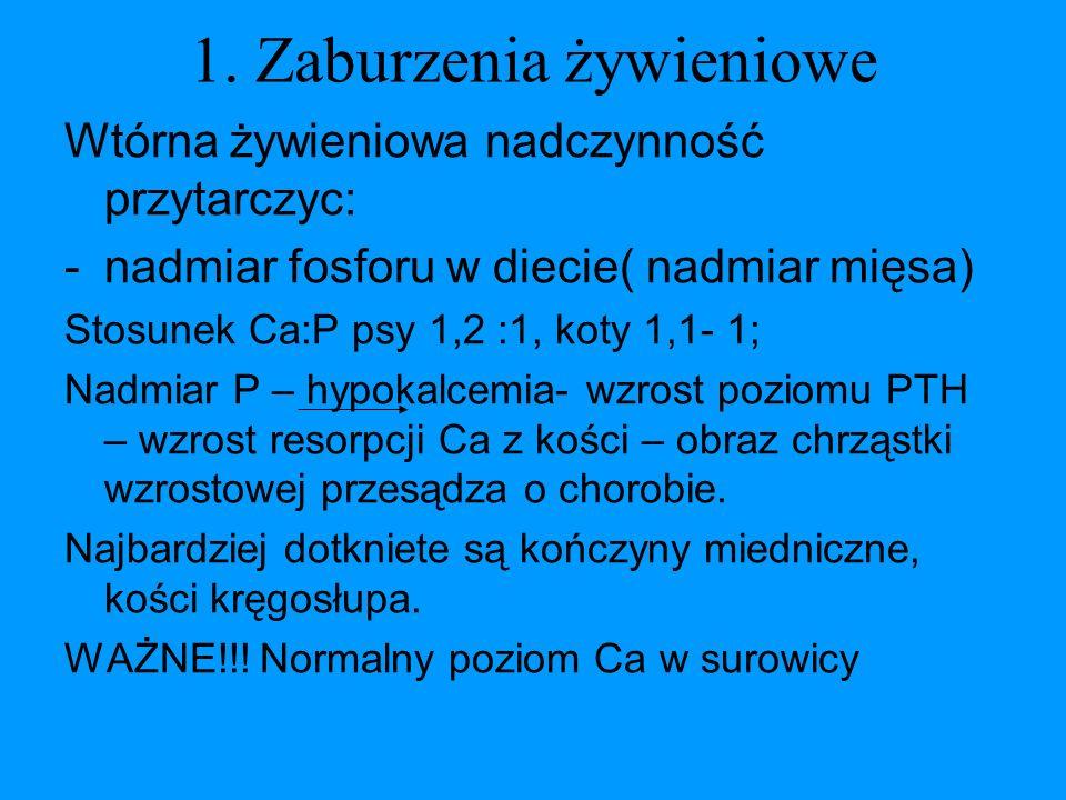 1. Zaburzenia żywieniowe Wtórna żywieniowa nadczynność przytarczyc: -nadmiar fosforu w diecie( nadmiar mięsa) Stosunek Ca:P psy 1,2 :1, koty 1,1- 1; N