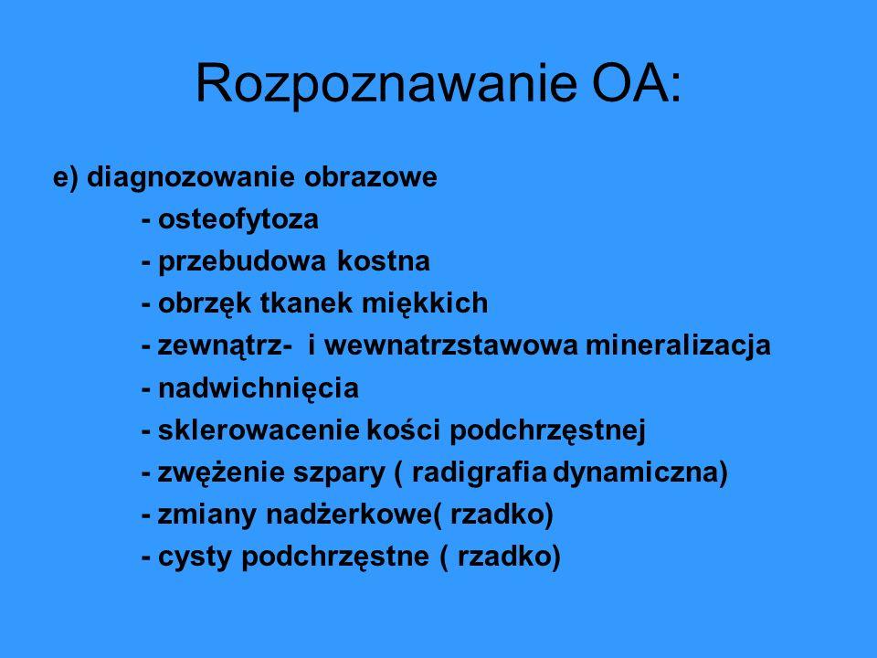 Rozpoznawanie OA: e) diagnozowanie obrazowe - osteofytoza - przebudowa kostna - obrzęk tkanek miękkich - zewnątrz- i wewnatrzstawowa mineralizacja - n