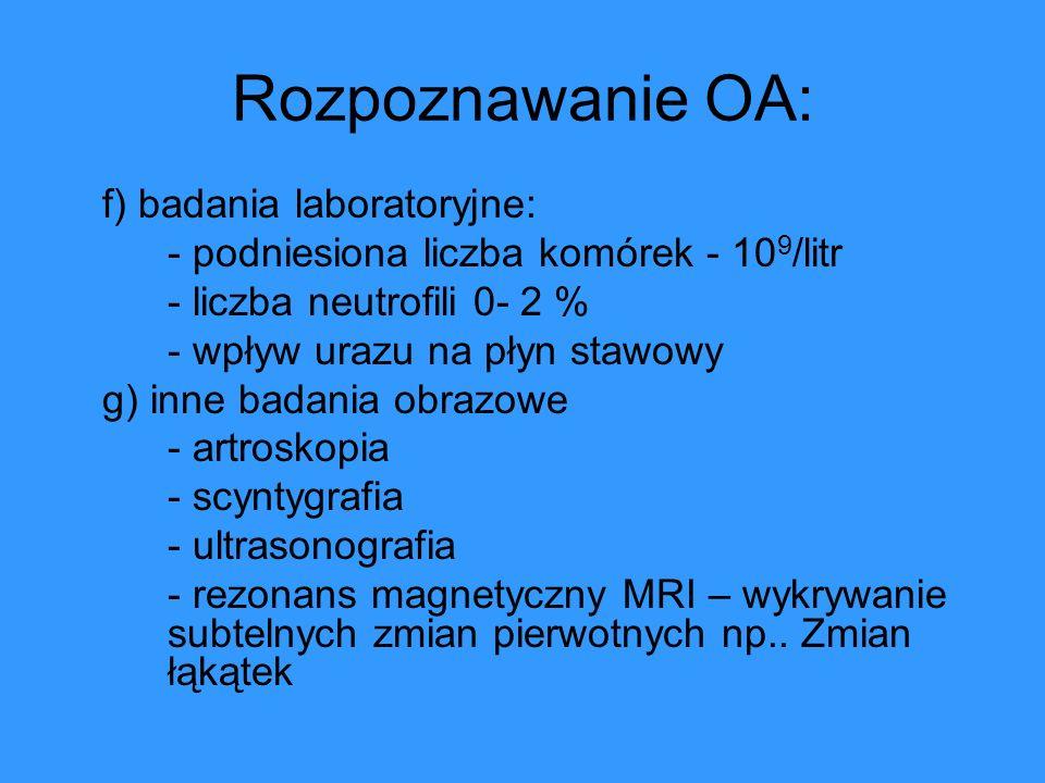 Rozpoznawanie OA: f) badania laboratoryjne: - podniesiona liczba komórek - 10 9 /litr - liczba neutrofili 0- 2 % - wpływ urazu na płyn stawowy g) inne