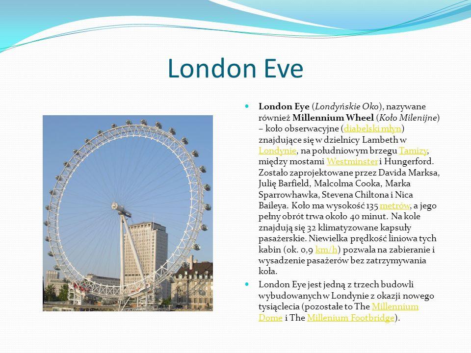 London Eve London Eye (Londyńskie Oko), nazywane również Millennium Wheel (Koło Milenijne) – koło obserwacyjne (diabelski młyn) znajdujące się w dziel