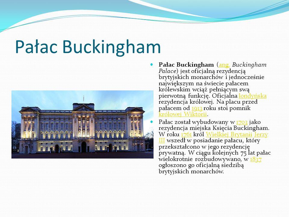 Pałac Buckingham Pałac Buckingham (ang. Buckingham Palace) jest oficjalną rezydencją brytyjskich monarchów i jednocześnie największym na świecie pałac