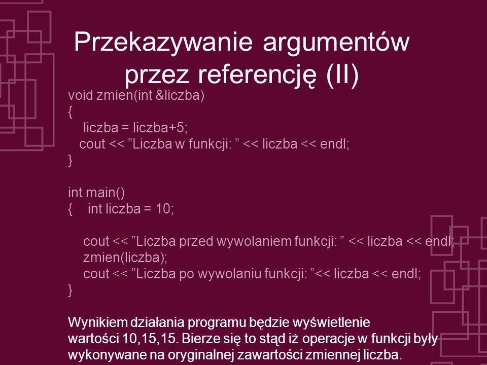 Przekazywanie argumentów przez referencję (II) void zmien(int &liczba) { liczba = liczba+5; cout << Liczba w funkcji: << liczba << endl; } int main() { int liczba = 10; cout << Liczba przed wywolaniem funkcji: << liczba << endl; zmien(liczba); cout << Liczba po wywolaniu funkcji: << liczba << endl; } Wynikiem działania programu będzie wyświetlenie wartości 10,15,15.