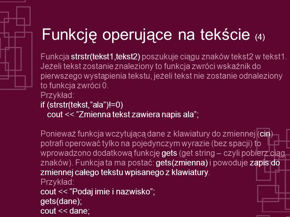Funkcję operujące na tekście (4) Funkcja strstr(tekst1,tekst2) poszukuje ciągu znaków tekst2 w tekst1. Jeżeli tekst zostanie znaleziony to funkcja zwr