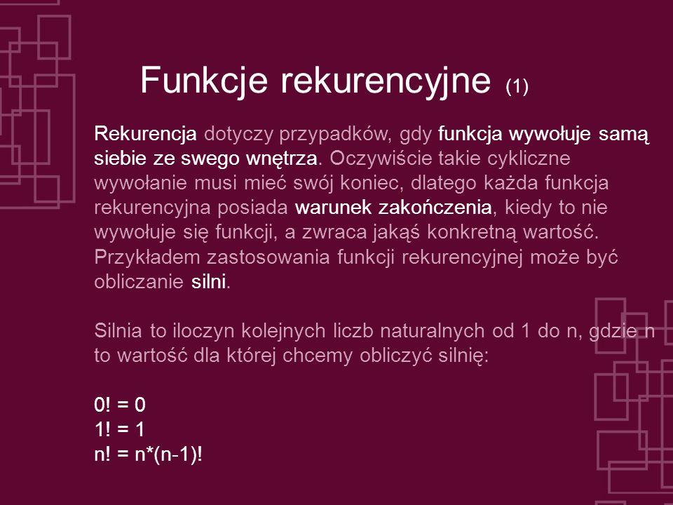 Funkcje rekurencyjne (1) Rekurencja dotyczy przypadków, gdy funkcja wywołuje samą siebie ze swego wnętrza. Oczywiście takie cykliczne wywołanie musi m