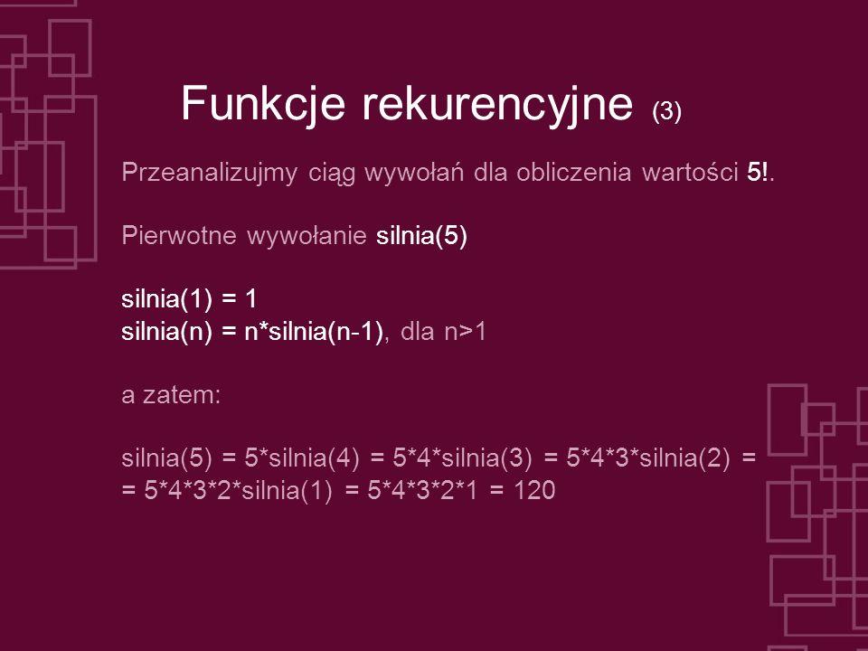 Funkcje rekurencyjne (3) Przeanalizujmy ciąg wywołań dla obliczenia wartości 5!. Pierwotne wywołanie silnia(5) silnia(1) = 1 silnia(n) = n*silnia(n-1)