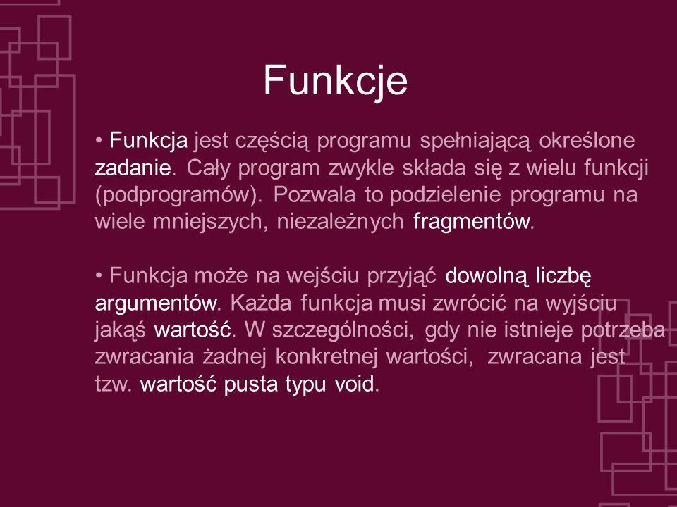 Funkcje Funkcja jest częścią programu spełniającą określone zadanie. Cały program zwykle składa się z wielu funkcji (podprogramów). Pozwala to podziel