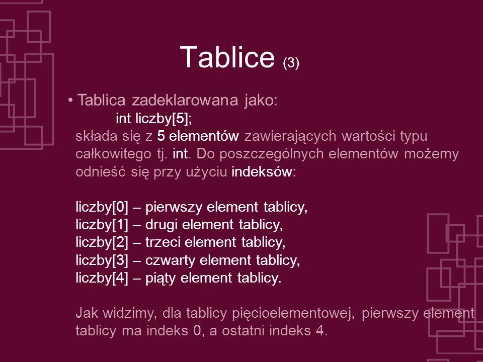 Tablice (3) Tablica zadeklarowana jako: int liczby[5]; składa się z 5 elementów zawierających wartości typu całkowitego tj. int. Do poszczególnych ele