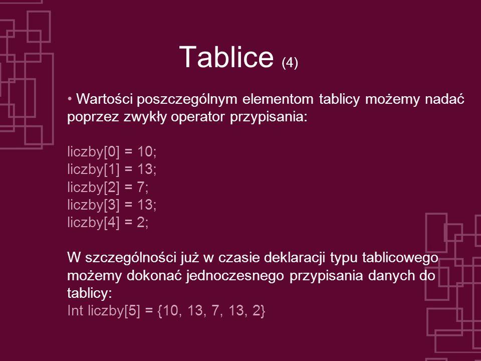 Tablice (4) Wartości poszczególnym elementom tablicy możemy nadać poprzez zwykły operator przypisania: liczby[0] = 10; liczby[1] = 13; liczby[2] = 7;
