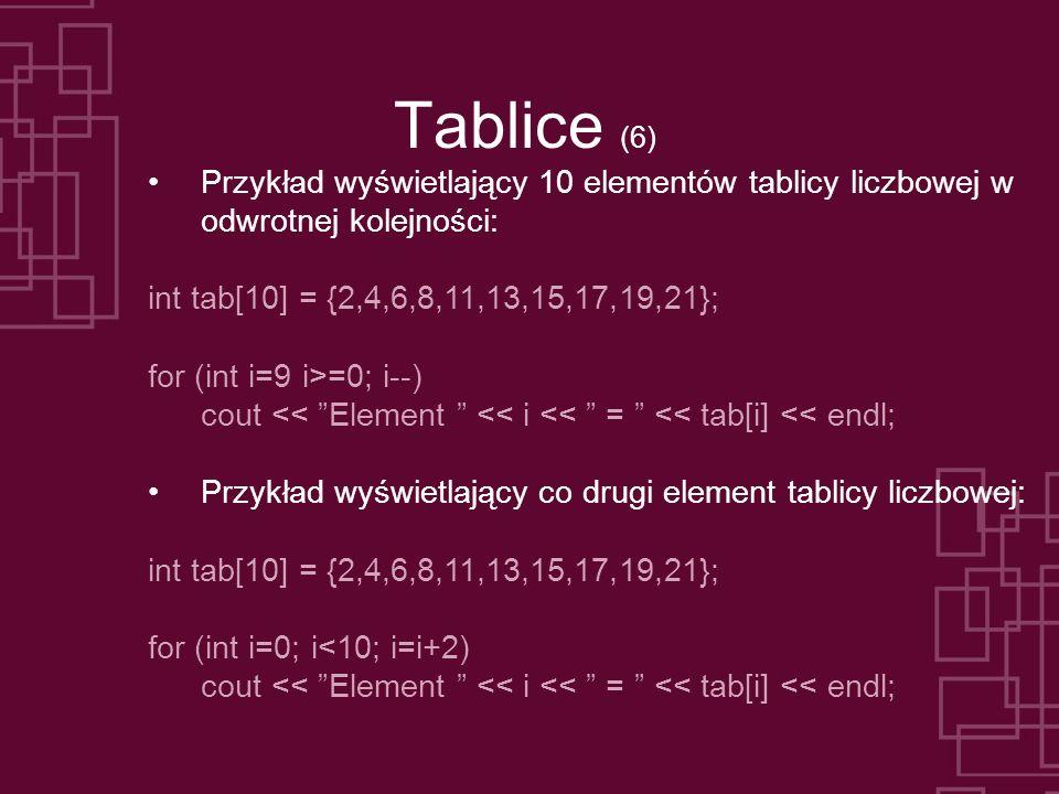 Tablice (6) Przykład wyświetlający 10 elementów tablicy liczbowej w odwrotnej kolejności: int tab[10] = {2,4,6,8,11,13,15,17,19,21}; for (int i=9 i>=0