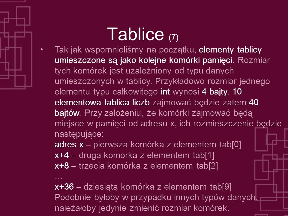 Tablice (7) Tak jak wspomnieliśmy na początku, elementy tablicy umieszczone są jako kolejne komórki pamięci. Rozmiar tych komórek jest uzależniony od